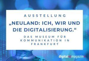 """Querschnitt durch die Digitalisierung – Die Ausstellung """"Neuland: Ich, wir und die Digitalisierung"""""""