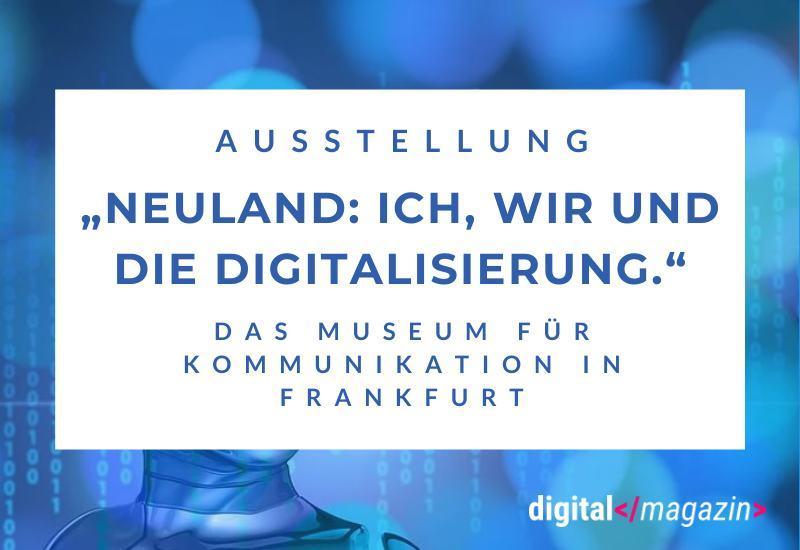 """Die Ausstellung """"Neuland: Ich, wir und die Digitalisierung"""""""
